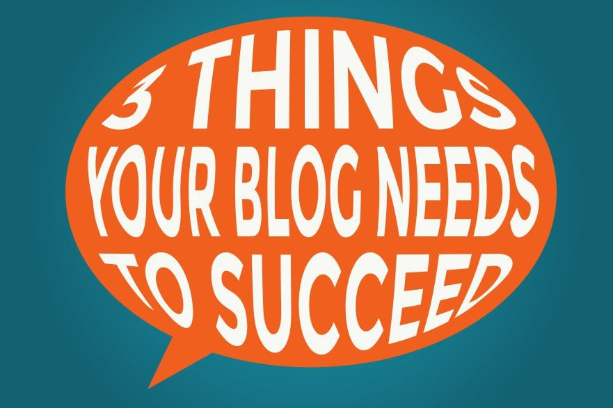 3 Things Your Blog Needs To Succeed 1