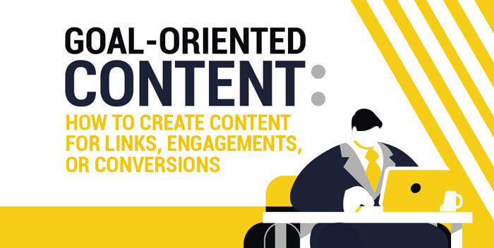 Goal-Oriented Content: How To Create Content For Links, Engagements, And Conversions 1